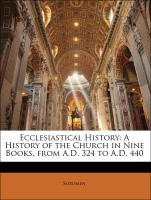 Ecclesiastical History: A History of the Church in Nine Books, from A.D. 324 to A.D. 440