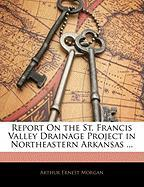 Report on the St. Francis Valley Drainage Project in Northeastern Arkansas ...