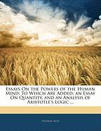 Essays on the Powers of the Human Mind: To Which Are Added, an Essay on Quantity, and an Analysis of Aristotle's Logic ...