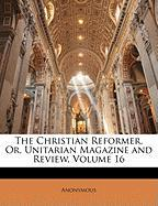 The Christian Reformer, Or, Unitarian Magazine and Review, Volume 16