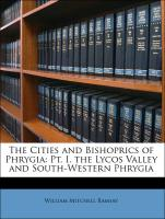 The Cities and Bishoprics of Phrygia: Pt. I. the Lycos Valley and South-Western Phrygia