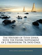 The History of Titus Livius, with the Entire Supplement of J. Freinsheim; Tr. Into Engl
