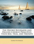 The Oxford Reformers and English Church Principles: Their Rise, Trial, and Triumph