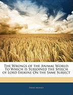 The Wrongs of the Animal World: To Which Is Subjoined the Speech of Lord Erskine on the Same Subject