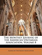 The Monthly Journal of the American Unitarian Association, Volume 8