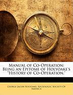 "Manual of Co-Operation: Being an Epitome of Holyoake's ""History of Co-Operation."""