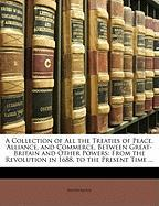 A  Collection of All the Treaties of Peace, Alliance, and Commerce, Between Great-Britain and Other Powers: From the Revolution in 1688, to the Prese