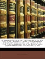 An Analytical Digest of the Cases Published in the New Series of the Law Journal Reports and Other Reports: In the Courts of Common Law and Equity, and the Court of Appeal in Bankruptcy, in the House of Lords, and in the Privy Council, in the Court of Pro