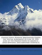 United States-Norway Arbitration Under the Special Agreement of June 30, 1921: Case of the United States of America: [And Appendix, Documentary Eviden
