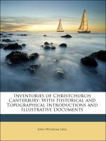 Inventories of Christchurch Canterbury: With Historical and Topographical Introductions and Illustrative Documents