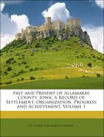 Past and Present of Allamakee County, Iowa: A Record of Settlement, Organization, Progress and Achievement, Volume 1