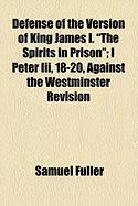 "Defense of the Version of King James I. ""The Spirits in Prison""; I Peter III, 18-20, Against the Westminster Revision"