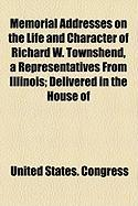 Memorial Addresses on the Life and Character of Richard W. Townshend, a Representatives from Illinois; Delivered in the House of