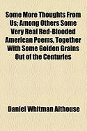Some More Thoughts from Us; Among Others Some Very Real Red-Blooded American Poems, Together with Some Golden Grains Out of the Centuries