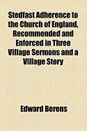 Stedfast Adherence to the Church of England, Recommended and Enforced in Three Village Sermons and a Village Story