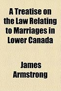 A Treatise on the Law Relating to Marriages in Lower Canada