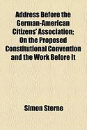 Address Before the German-American Citizens' Association; On the Proposed Constitutional Convention and the Work Before It