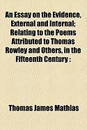 An Essay on the Evidence, External and Internal; Relating to the Poems Attributed to Thomas Rowley and Others, in the Fifteenth Century