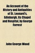 An Account of the History and Antiquities of St. Leonard's, Edinburgh, Its Chapel and Hospital, by George Forrest