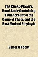 The Chess-Player's Hand-Book; Containing a Full Account of the Game of Chess and the Best Mode of Playing It