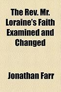 The REV. Mr. Loraine's Faith Examined and Changed