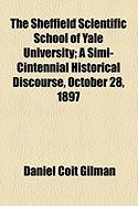 The Sheffield Scientific School of Yale University; A Simi-Cintennial Historical Discourse, October 28, 1897