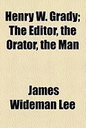 Henry W. Grady; The Editor, the Orator, the Man