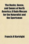 The Ducks, Geese, and Swans of North America; A Vade Mecum for the Naturalist and the Sportsman