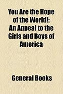You Are the Hope of the World!; An Appeal to the Girls and Boys of America