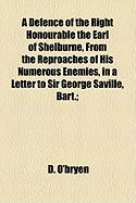 A Defence of the Right Honourable the Earl of Shelburne, from the Reproaches of His Numerous Enemies, in a Letter to Sir George Saville, Bart.;
