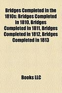 Bridges Completed in the 1810s: Bridges Completed in 1810, Bridges Completed in 1811, Bridges Completed in 1812, Bridges Completed in 1813