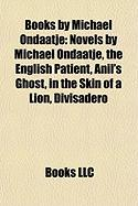 Books by Michael Ondaatje (Study Guide): Novels by Michael Ondaatje, the English Patient, Anil's Ghost, in the Skin of a Lion, Divisadero