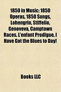 1850 in Music: 1850 Operas, 1850 Songs, Lohengrin, Stiffelio, Genoveva, Camptown Races, L'Enfant Prodigue, I Have Got the Blues to Da