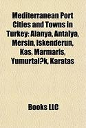 Mediterranean Port Cities and Towns in Turkey: Alanya, Antalya, Mersin, Iskenderun, Kas, Marmaris, Yumurtalik, Karatas
