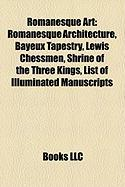 Romanesque Art: Romanesque Architecture, Bayeux Tapestry, Lewis Chessmen, Shrine of the Three Kings, List of Illuminated Manuscripts