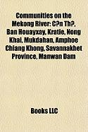 Communities on the Mekong River: C?n Th?, Ban Houayxay, Krati, Nong Khai, Mukdahan, Chiang Khong District, Savannakhet Province, Manwan Dam