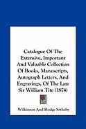 Catalogue Of The Extensive, Important And Valuable Collection Of Books, Manuscripts, Autograph Letters, And Engravings, Of The Late Sir William Tite (1874)