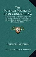 The Poetical Works of John Cunningham: Containing His Miscellanies, Pastorals, Fables, Tales, Odes, Songs, Prologues, Epilogues, Epigrams (1781)