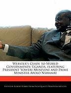 Webster's Guide to World Governments: Uganda, Featuring President Yoweri Museveni and Prime Minister Apolo Nsibambi