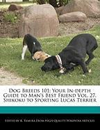 Dog Breeds 101: Your In-Depth Guide to Man's Best Friend Vol. 27, Shikoku to Sporting Lucas Terrier