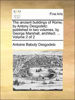 The ancient buildings of Rome; by Antony Desgodetz: published in two volumes, by George Marshall, architect. ... Volume 2 of 2