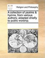 A Collection of Psalms & Hymns, from Various Authors; Adapted Chiefly to Public Worship.
