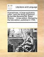 A  Paraphrase, or Large Explicatory Poem, Upon the Song of Solomon. ... by the Late Reverend Mr. Ralph Erskine, ... a New Edition. Revised by the Fol