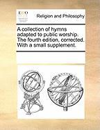 A Collection of Hymns Adapted to Public Worship. the Fourth Edition, Corrected. with a Small Supplement.