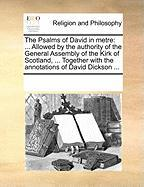 The Psalms of David in Metre: Allowed by the Authority of the General Assembly of the Kirk of Scotland, ... Together with the Annotations of David D