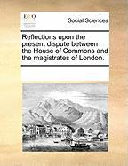 Reflections Upon the Present Dispute Between the House of Commons and the Magistrates of London.