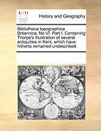 Bibliotheca Topographica Britannica. No VI. Part I. Containing Thorpe's Illustration of Several Antiquities in Kent, Which Have Hitherto Remained Unde