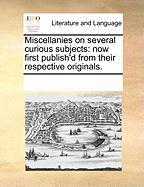 Miscellanies on Several Curious Subjects: Now First Publish'd from Their Respective Originals.