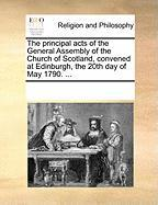 The Principal Acts of the General Assembly of the Church of Scotland, Convened at Edinburgh, the 20th Day of May 1790. ...