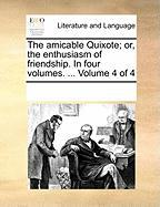 The Amicable Quixote; Or, the Enthusiasm of Friendship. in Four Volumes. ... Volume 4 of 4